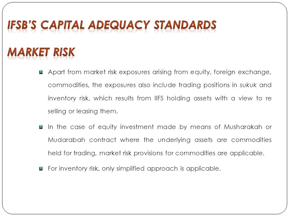 Apart from market risk exposures arising from equity, foreign exchange, commodities, the exposures also include trading positions in sukuk and inventory risk, which results from IIFS holding assets with a view to re selling or leasing them.