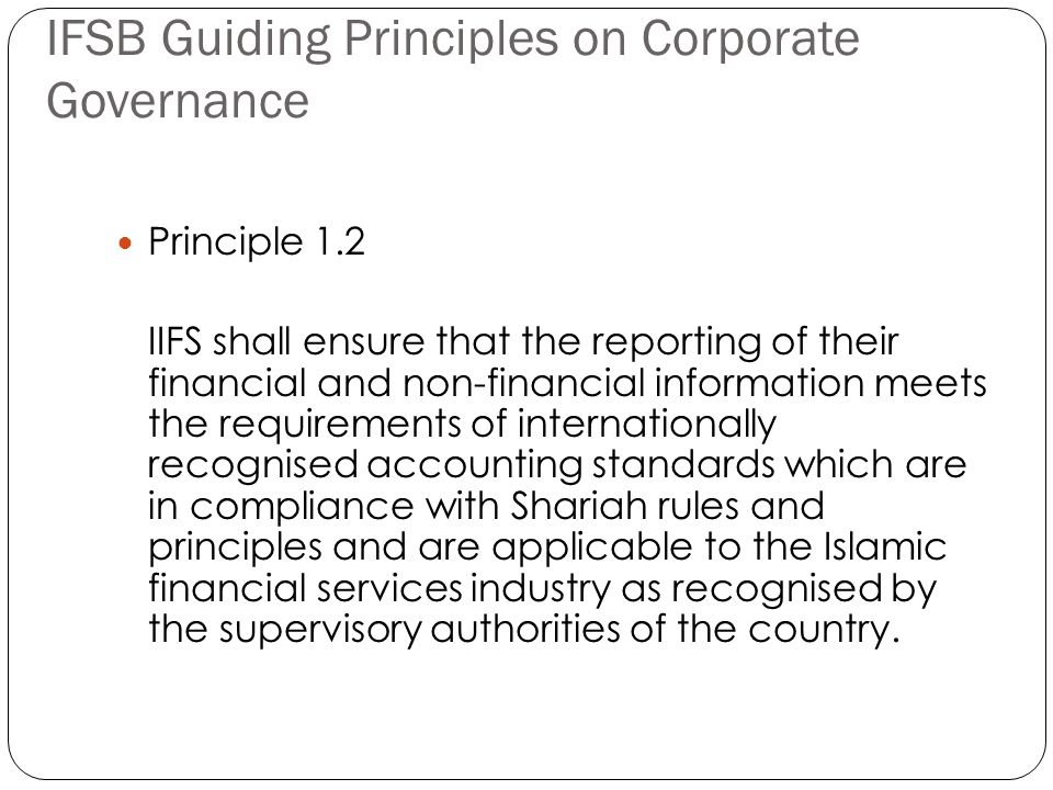 IFSB Guiding Principles on Corporate Governance Principle 1.2 IIFS shall ensure that the reporting of their financial and non-financial information meets the requirements of internationally recognised accounting standards which are in compliance with Shariah rules and principles and are applicable to the Islamic financial services industry as recognised by the supervisory authorities of the country.