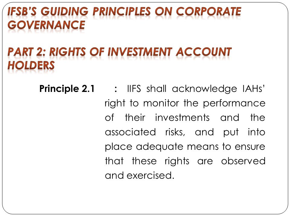 Principle 2.1 : IIFS shall acknowledge IAHs right to monitor the performance of their investments and the associated risks, and put into place adequate means to ensure that these rights are observed and exercised.