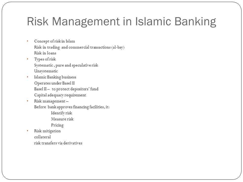 Risk Management in Islamic Banking Concept of risk in Islam Risk in trading and commercial transactions (al-bay) Risk in loans Types of risk Systematic, pure and speculative risk Unsystematic Islamic Banking business Operates under Basel II Basel II – to protect depositors fund Capital adequacy requirement Risk management – Before bank approves financing facilities, it: Identify risk Measure risk Pricing Risk mitigation collateral risk transfers via derivatives
