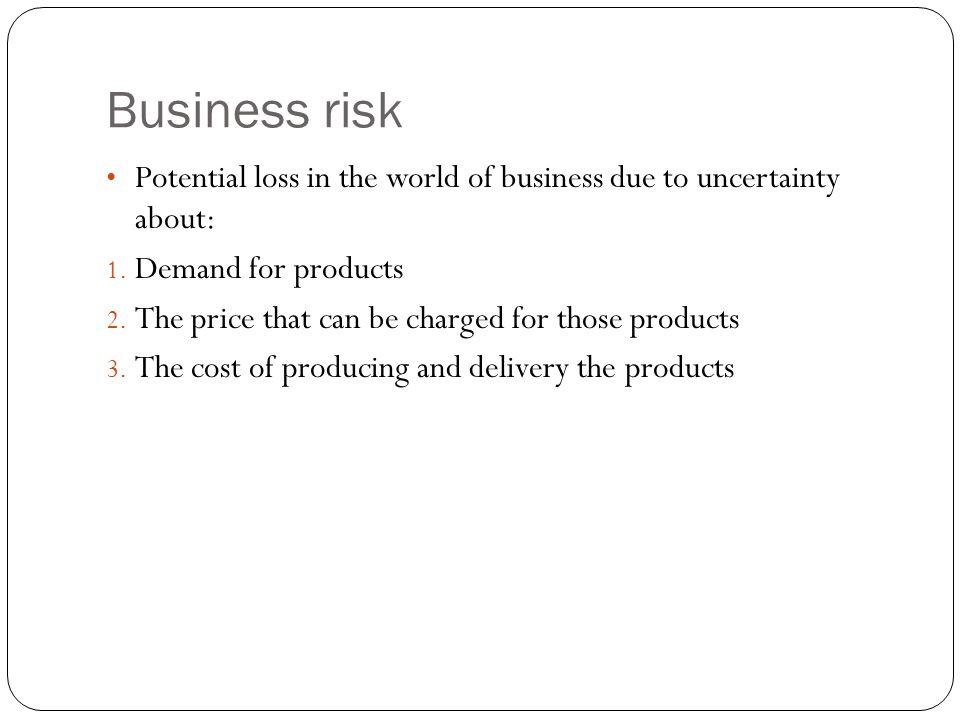 Business risk Potential loss in the world of business due to uncertainty about: 1.