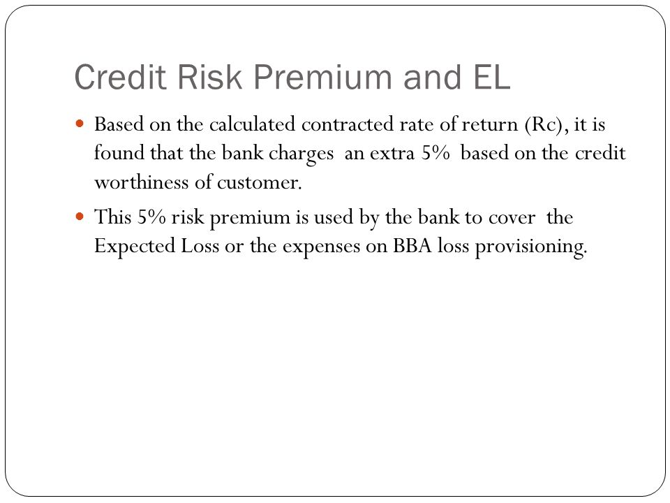 Credit Risk Premium and EL Based on the calculated contracted rate of return (Rc), it is found that the bank charges an extra 5% based on the credit worthiness of customer.