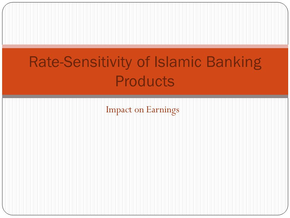 Impact on Earnings Rate-Sensitivity of Islamic Banking Products