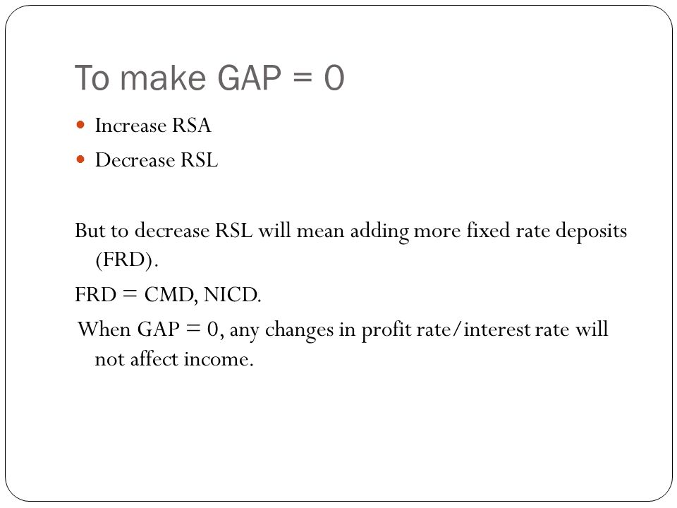 To make GAP = 0 Increase RSA Decrease RSL But to decrease RSL will mean adding more fixed rate deposits (FRD).