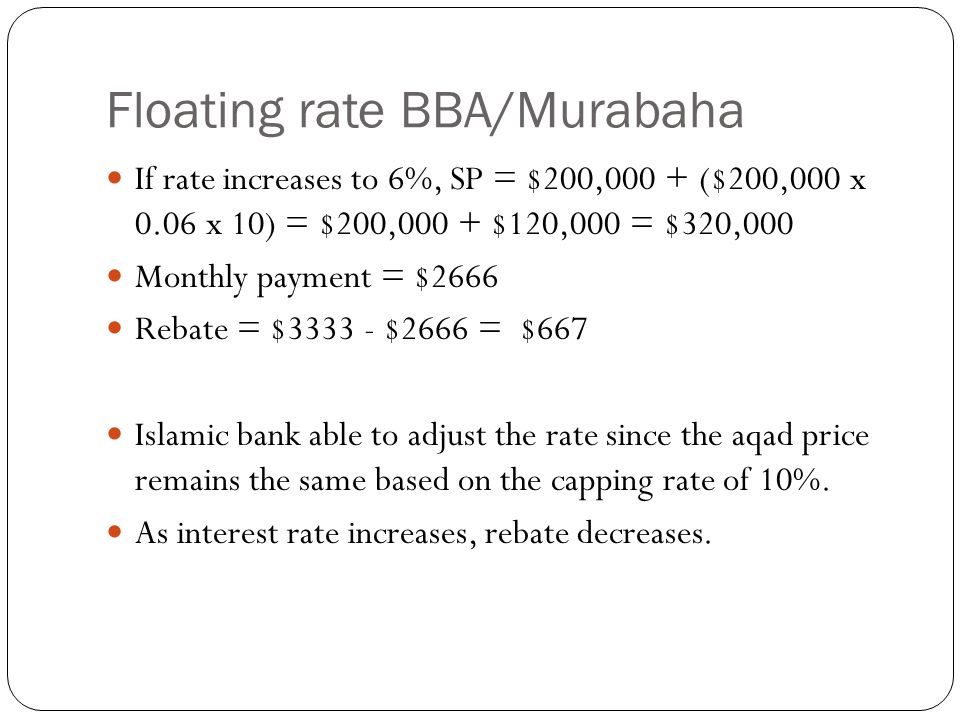 Floating rate BBA/Murabaha If rate increases to 6%, SP = $200,000 + ($200,000 x 0.06 x 10) = $200,000 + $120,000 = $320,000 Monthly payment = $2666 Rebate = $3333 - $2666 = $667 Islamic bank able to adjust the rate since the aqad price remains the same based on the capping rate of 10%.