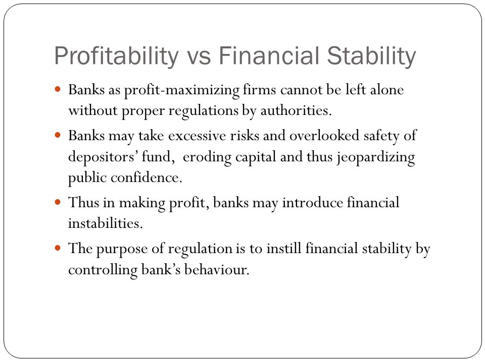 Profitability vs Financial Stability Banks as profit-maximizing firms cannot be left alone without proper regulations by authorities.