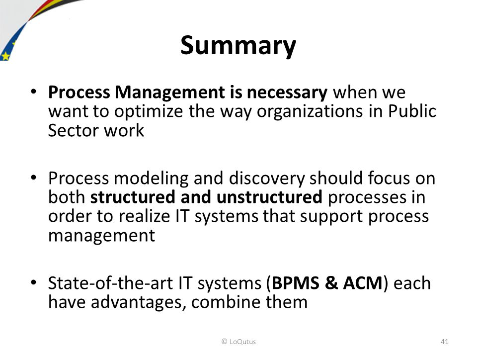 Process Management is necessary when we want to optimize the way organizations in Public Sector work Process modeling and discovery should focus on both structured and unstructured processes in order to realize IT systems that support process management State-of-the-art IT systems (BPMS & ACM) each have advantages, combine them Summary © LoQutus41