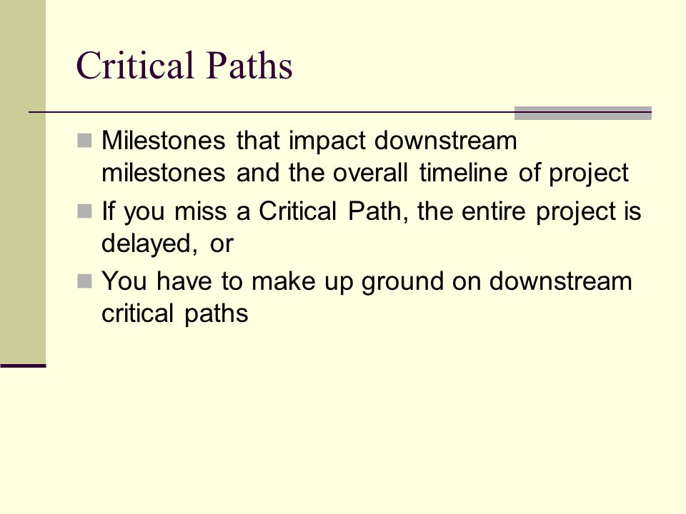 Critical Paths Milestones that impact downstream milestones and the overall timeline of project If you miss a Critical Path, the entire project is delayed, or You have to make up ground on downstream critical paths