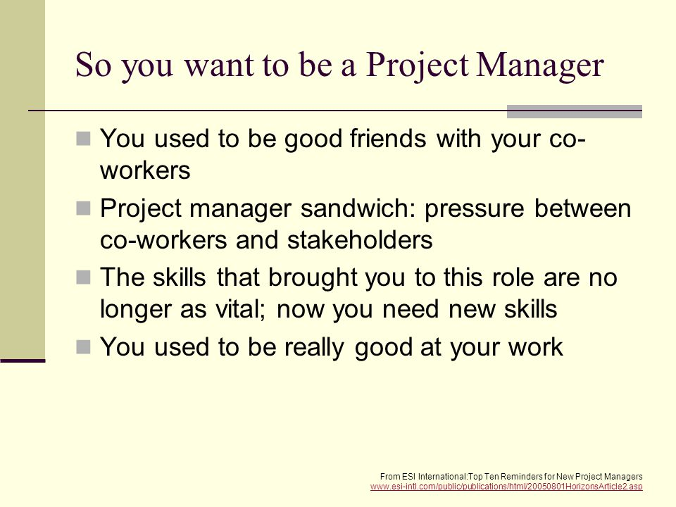 So you want to be a Project Manager You used to be good friends with your co- workers Project manager sandwich: pressure between co-workers and stakeholders The skills that brought you to this role are no longer as vital; now you need new skills You used to be really good at your work From ESI International:Top Ten Reminders for New Project Managers www.esi-intl.com/public/publications/html/20050801HorizonsArticle2.asp www.esi-intl.com/public/publications/html/20050801HorizonsArticle2.asp