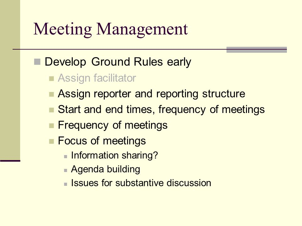 Meeting Management Develop Ground Rules early Assign facilitator Assign reporter and reporting structure Start and end times, frequency of meetings Frequency of meetings Focus of meetings Information sharing.