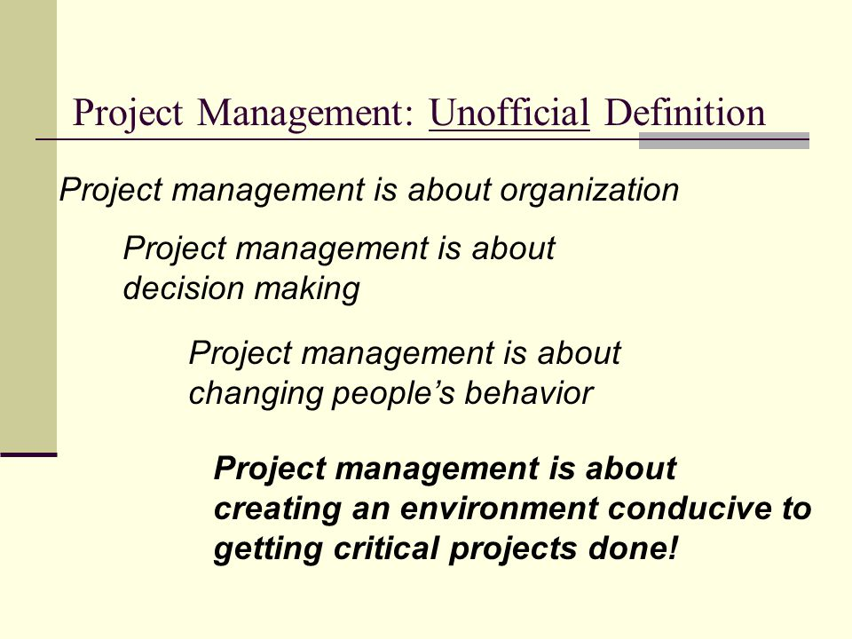 Project Management: Unofficial Definition Project management is about organization Project management is about changing peoples behavior Project management is about decision making Project management is about creating an environment conducive to getting critical projects done!