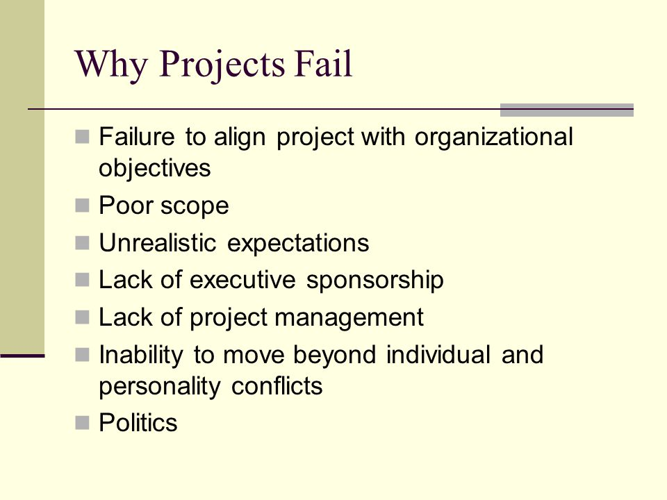 Why Projects Fail Failure to align project with organizational objectives Poor scope Unrealistic expectations Lack of executive sponsorship Lack of project management Inability to move beyond individual and personality conflicts Politics