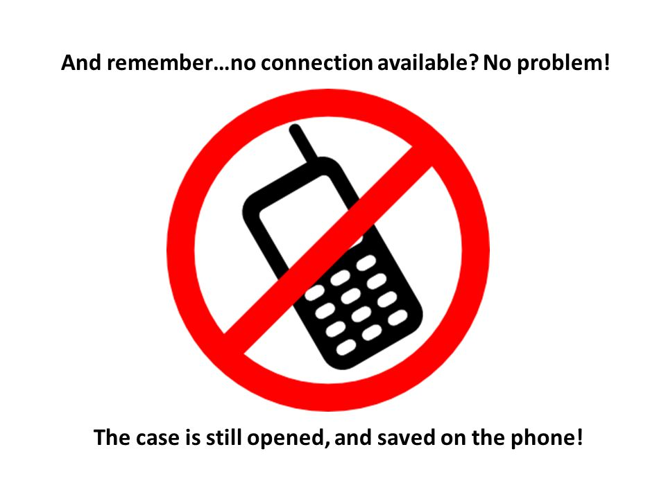 And remember…no connection available No problem! The case is still opened, and saved on the phone!