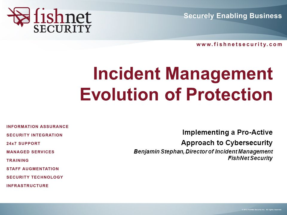 Incident Management Evolution of Protection Implementing a Pro-Active Approach to Cybersecurity Benjamin Stephan, Director of Incident Management Fish