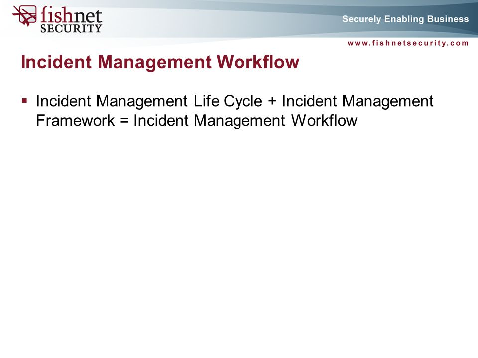 P A G E 21 Incident Management Life Cycle + Incident Management Framework = Incident Management Workflow Incident Management Workflow