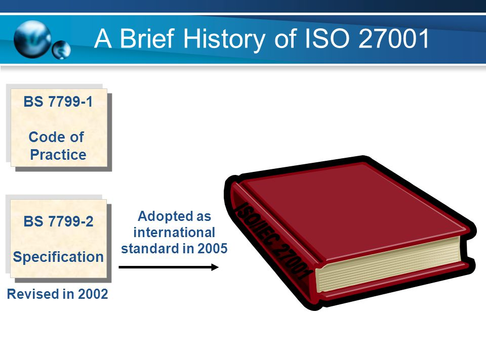 A Brief History of ISO 27001 BS 7799-1 Code of Practice Adopted as international standard in 2005 Revised in 2002 BS 7799-2 Specification