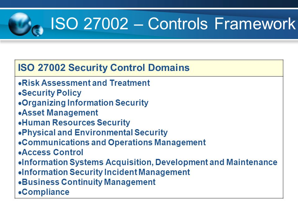 ISO 27002 – Controls Framework ISO 27002 Security Control Domains Risk Assessment and Treatment Security Policy Organizing Information Security Asset