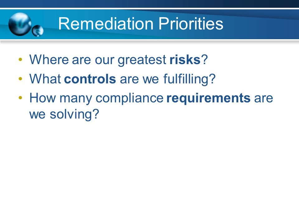 Remediation Priorities Where are our greatest risks? What controls are we fulfilling? How many compliance requirements are we solving?