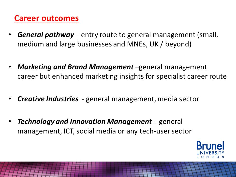 Career outcomes General pathway – entry route to general management (small, medium and large businesses and MNEs, UK / beyond) Marketing and Brand Management –general management career but enhanced marketing insights for specialist career route Creative Industries - general management, media sector Technology and Innovation Management - general management, ICT, social media or any tech-user sector