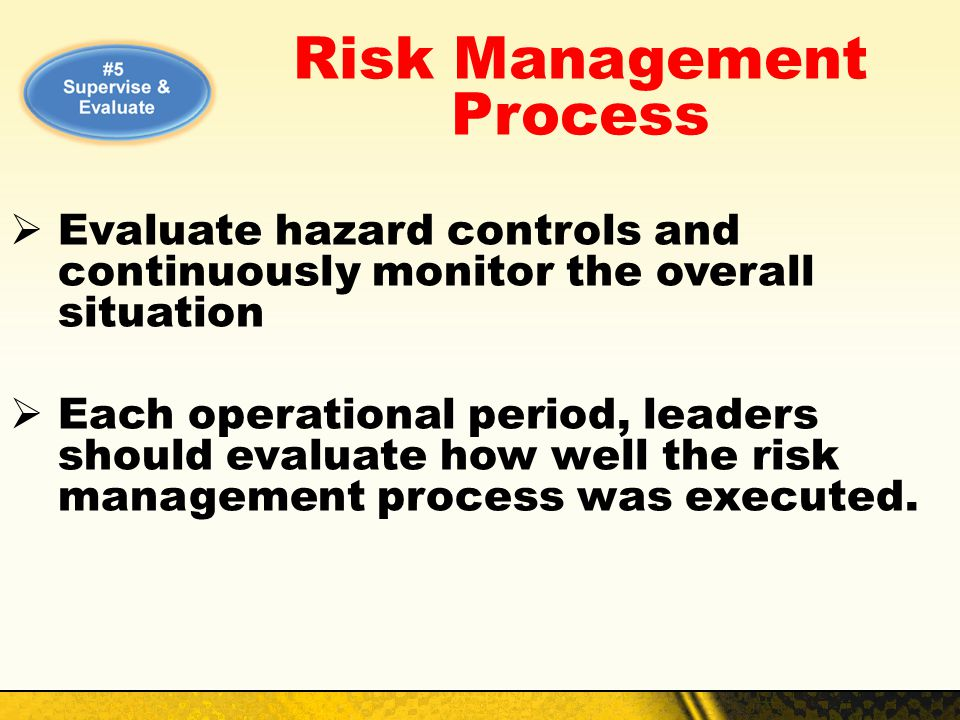 Risk Management Process Evaluate hazard controls and continuously monitor the overall situation Each operational period, leaders should evaluate how w