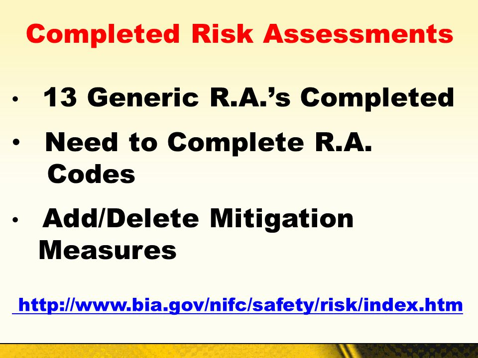 Completed Risk Assessments 13 Generic R.A.s Completed Need to Complete R.A. Codes Add/Delete Mitigation Measures http://www.bia.gov/nifc/safety/risk/i
