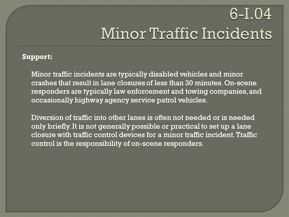 Support: Minor traffic incidents are typically disabled vehicles and minor crashes that result in lane closures of less than 30 minutes. On-scene resp