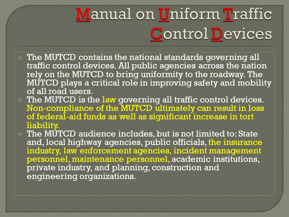 The MUTCD contains the national standards governing all traffic control devices. All public agencies across the nation rely on the MUTCD to bring unif