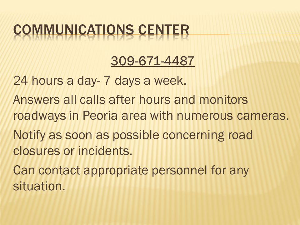 309-671-4487 24 hours a day- 7 days a week. Answers all calls after hours and monitors roadways in Peoria area with numerous cameras. Notify as soon a
