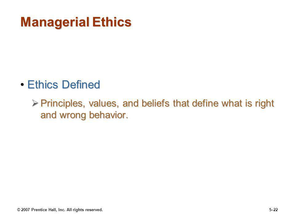 © 2007 Prentice Hall, Inc. All rights reserved.5–22 Managerial Ethics Ethics DefinedEthics Defined Principles, values, and beliefs that define what is