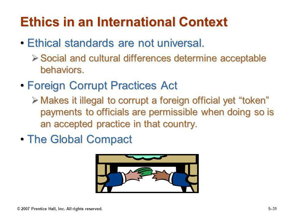 © 2007 Prentice Hall, Inc. All rights reserved.5–31 Ethics in an International Context Ethical standards are not universal.Ethical standards are not u