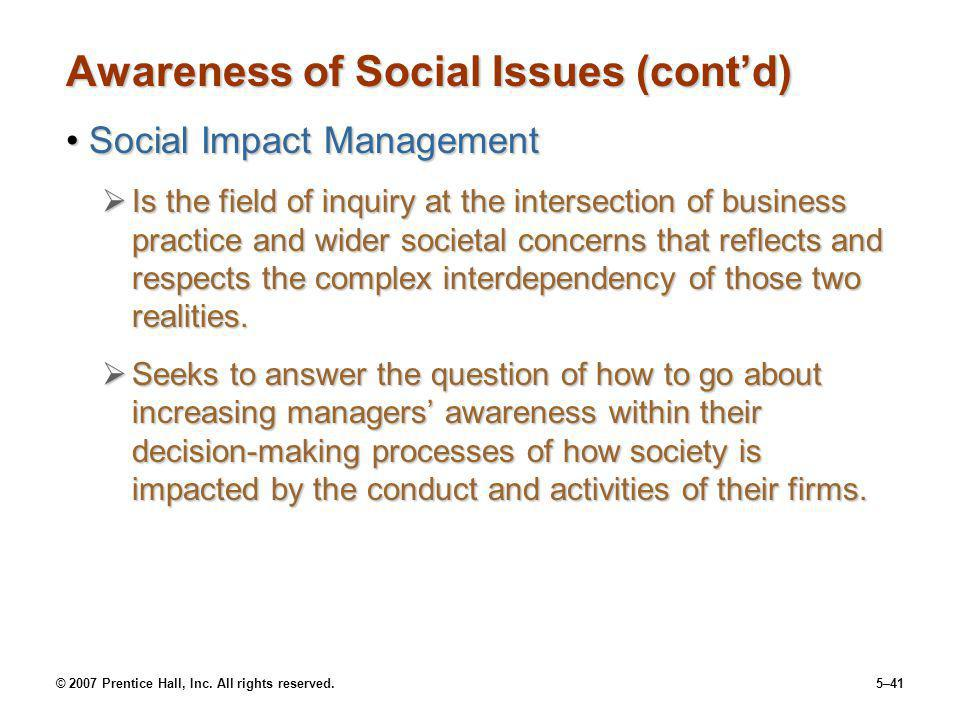 © 2007 Prentice Hall, Inc. All rights reserved.5–41 Awareness of Social Issues (contd) Social Impact ManagementSocial Impact Management Is the field o