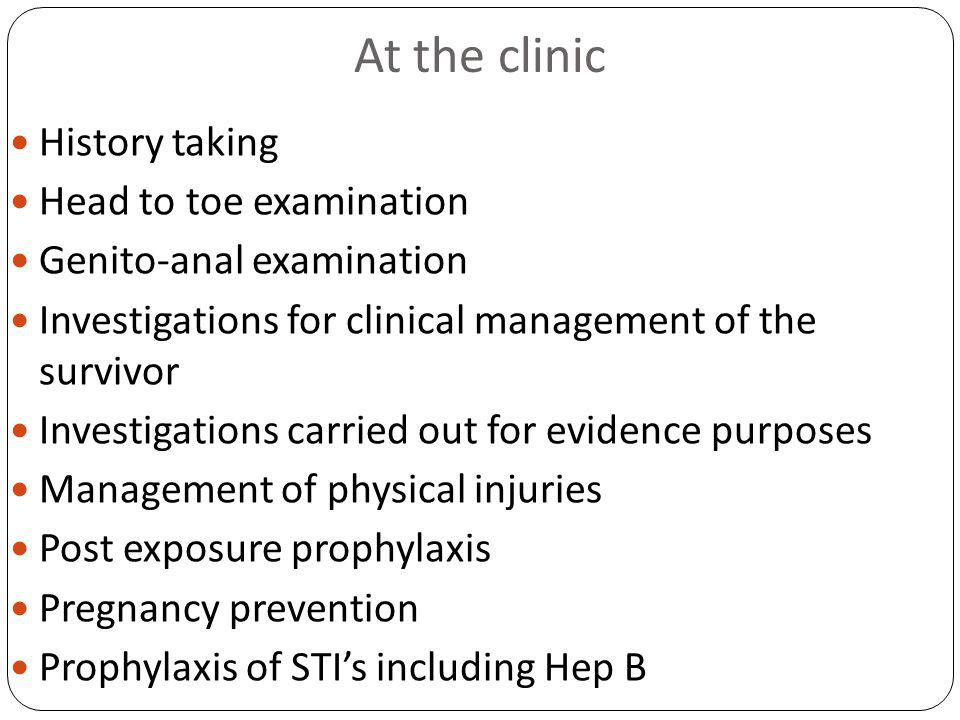 At the clinic History taking Head to toe examination Genito-anal examination Investigations for clinical management of the survivor Investigations carried out for evidence purposes Management of physical injuries Post exposure prophylaxis Pregnancy prevention Prophylaxis of STIs including Hep B