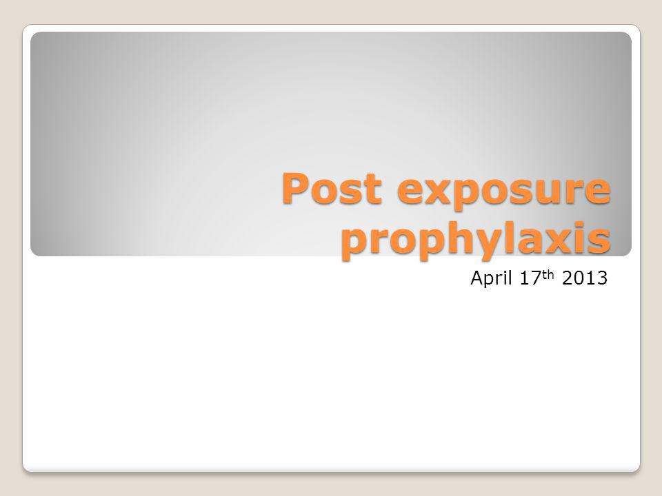 Post exposure prophylaxis April 17 th 2013