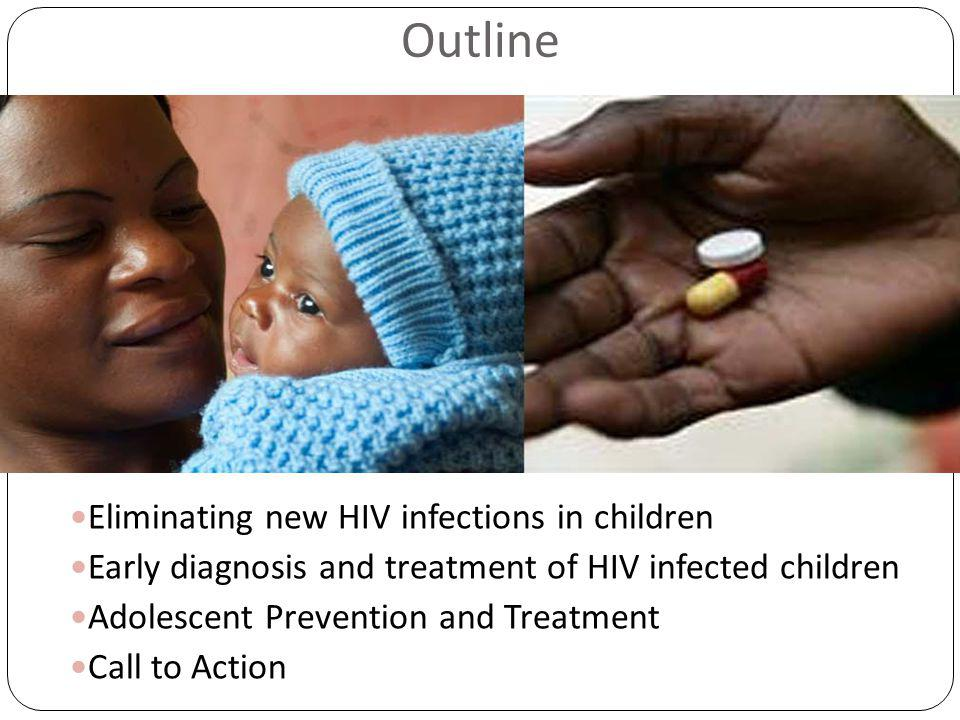 Outline Eliminating new HIV infections in children Early diagnosis and treatment of HIV infected children Adolescent Prevention and Treatment Call to Action