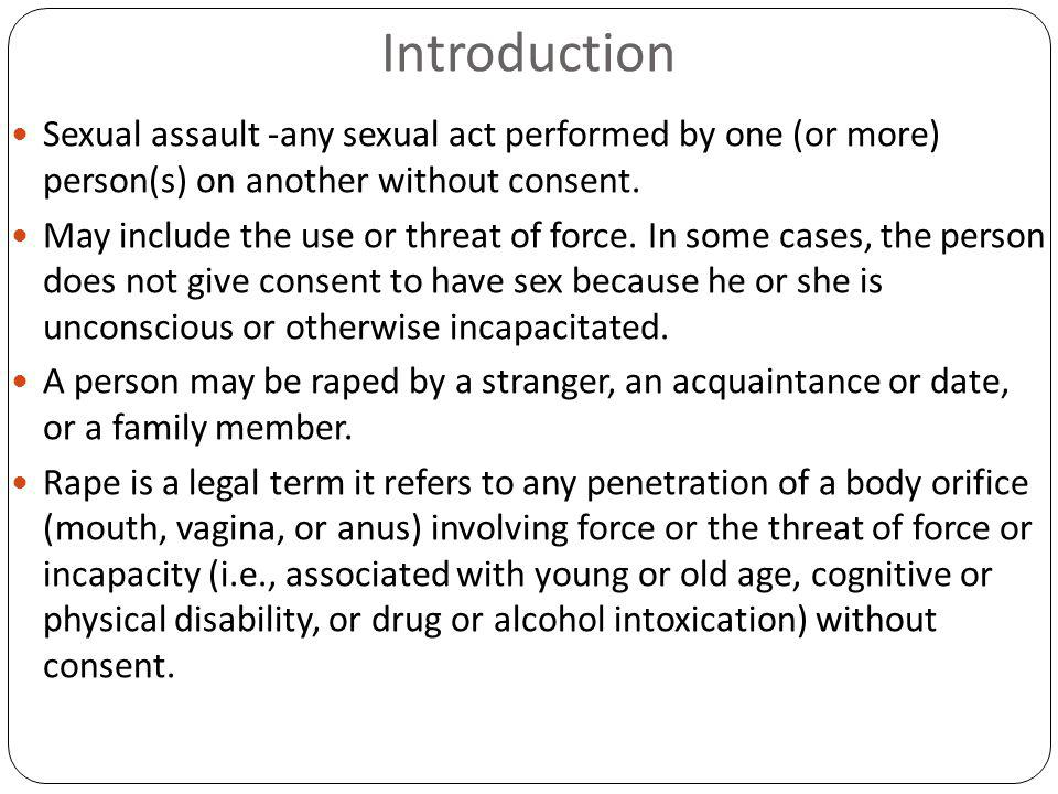 Introduction Sexual assault -any sexual act performed by one (or more) person(s) on another without consent.