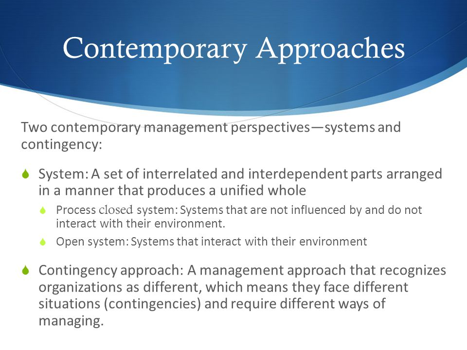 Contemporary Approaches Two contemporary management perspectivessystems and contingency: System: A set of interrelated and interdependent parts arrang