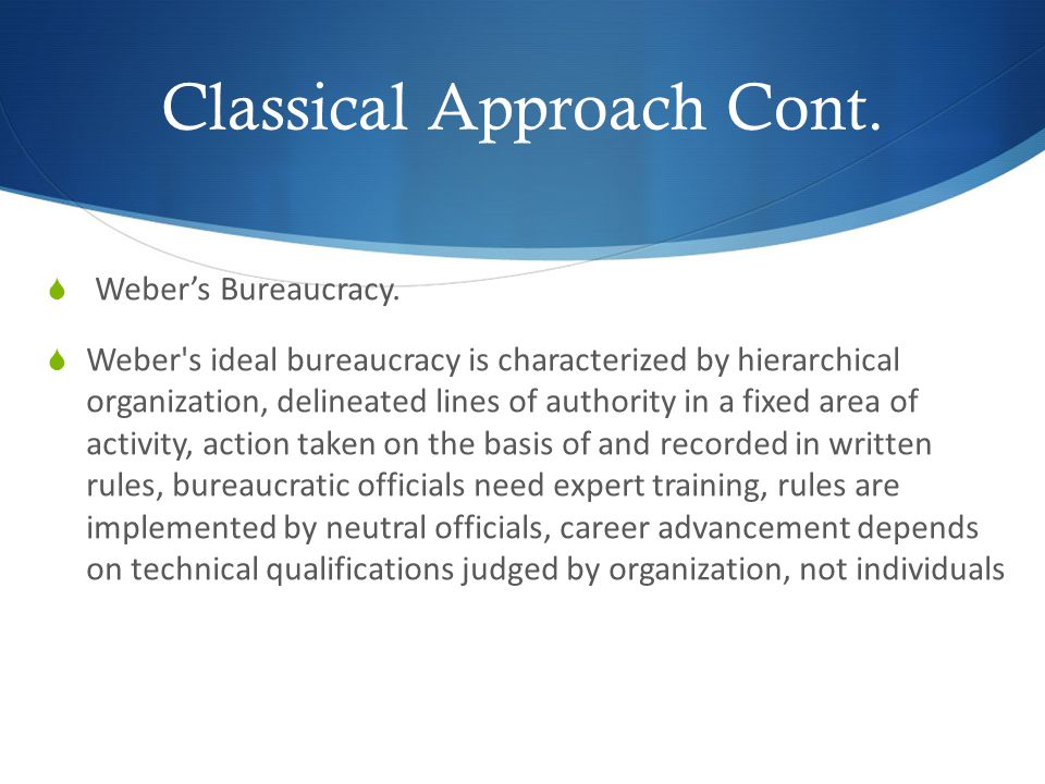 Classical Approach Cont. Webers Bureaucracy. Weber's ideal bureaucracy is characterized by hierarchical organization, delineated lines of authority in