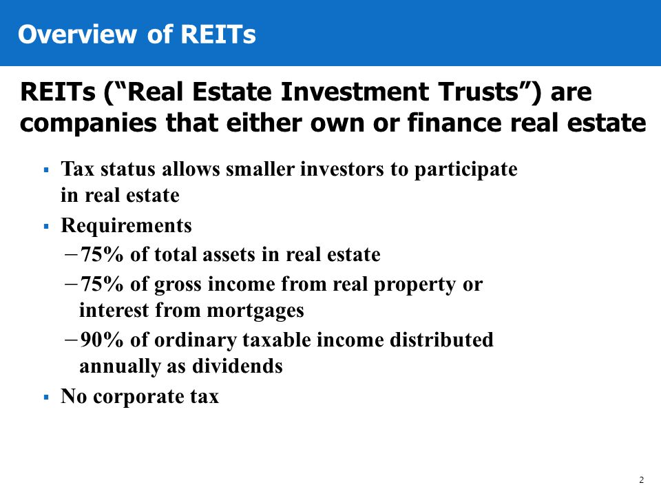 Overview of REITs 2 REITs (Real Estate Investment Trusts) are companies that either own or finance real estate Tax status allows smaller investors to