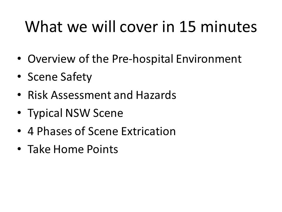 What we will cover in 15 minutes Overview of the Pre-hospital Environment Scene Safety Risk Assessment and Hazards Typical NSW Scene 4 Phases of Scene Extrication Take Home Points