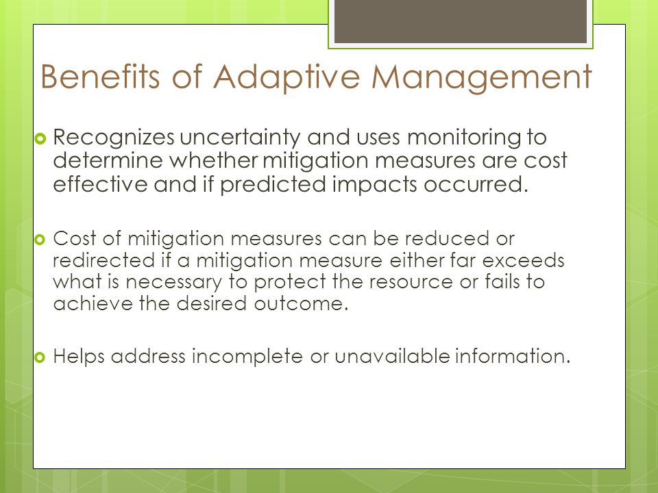 Benefits of Adaptive Management Recognizes uncertainty and uses monitoring to determine whether mitigation measures are cost effective and if predicted impacts occurred.