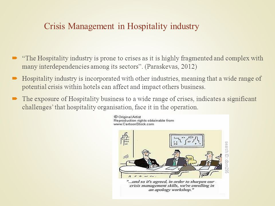Crisis Management in Hospitality industry The Hospitality industry is prone to crises as it is highly fragmented and complex with many interdependencies among its sectors.