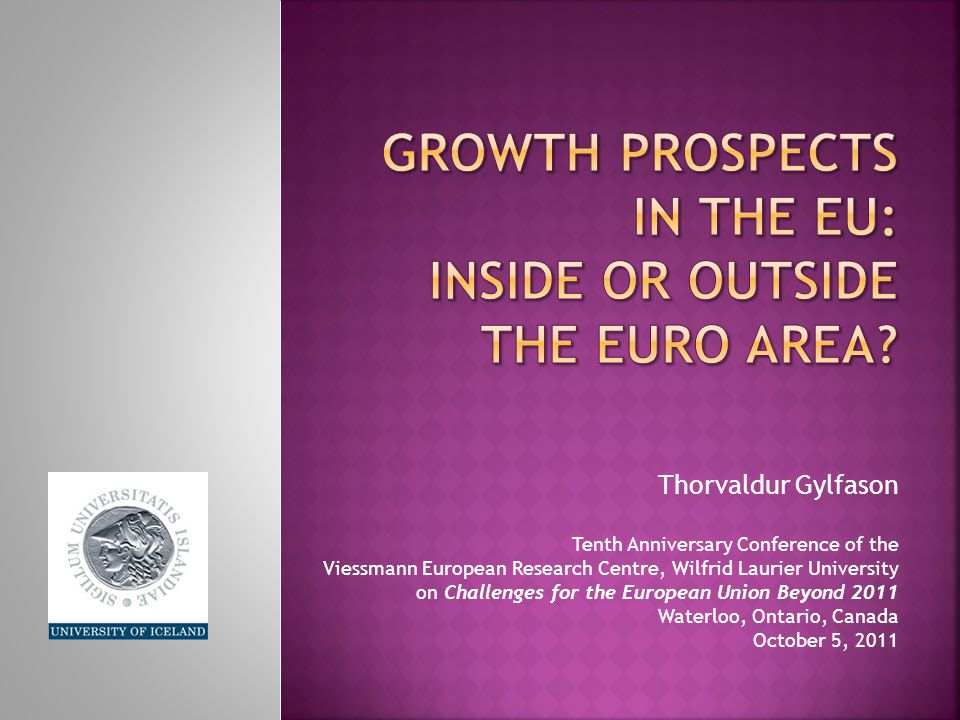 Thorvaldur Gylfason Tenth Anniversary Conference of the Viessmann European Research Centre, Wilfrid Laurier University on Challenges for the European Union Beyond 2011 Waterloo, Ontario, Canada October 5, 2011