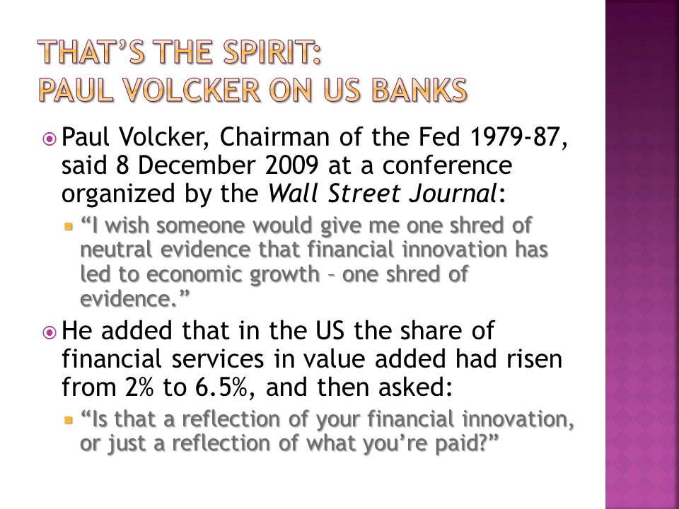 Paul Volcker, Chairman of the Fed 1979-87, said 8 December 2009 at a conference organized by the Wall Street Journal: I wish someone would give me one shred of neutral evidence that financial innovation has led to economic growth – one shred of evidence.