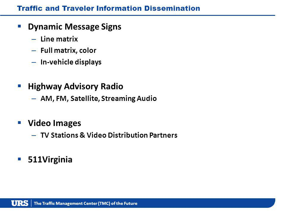 The Traffic Management Center (TMC) of the Future Traffic and Traveler Information Dissemination Dynamic Message Signs – Line matrix – Full matrix, color – In-vehicle displays Highway Advisory Radio – AM, FM, Satellite, Streaming Audio Video Images – TV Stations & Video Distribution Partners 511Virginia