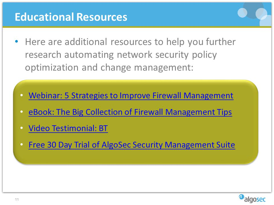 Here are additional resources to help you further research automating network security policy optimization and change management: 11 Educational Resources Webinar: 5 Strategies to Improve Firewall Management eBook: The Big Collection of Firewall Management Tips Video Testimonial: BT Free 30 Day Trial of AlgoSec Security Management Suite Webinar: 5 Strategies to Improve Firewall Management eBook: The Big Collection of Firewall Management Tips Video Testimonial: BT Free 30 Day Trial of AlgoSec Security Management Suite