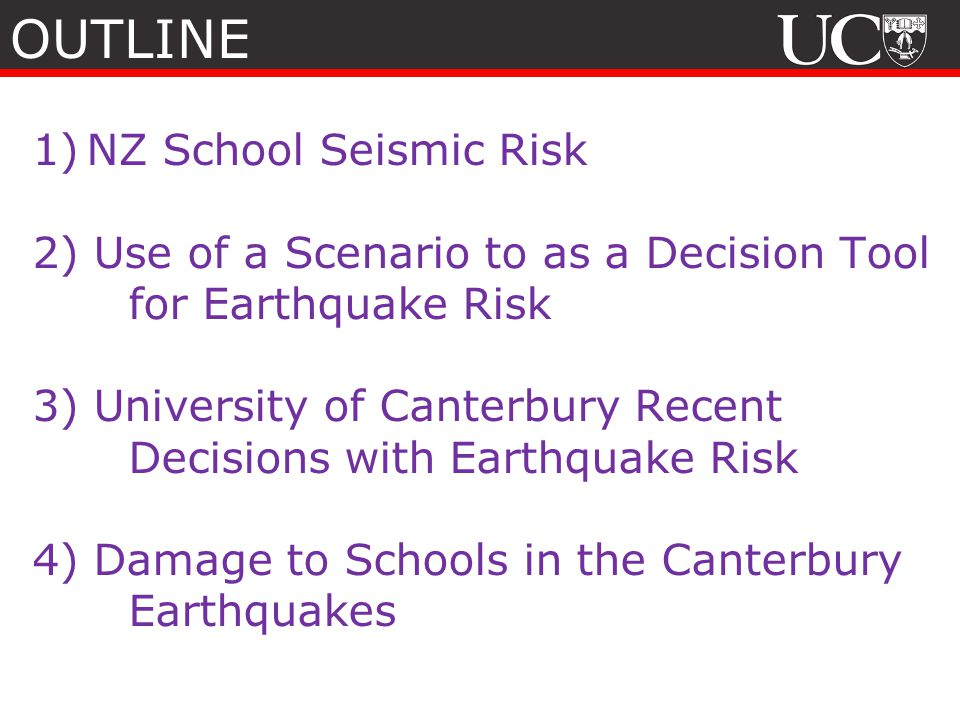 1)NZ School Seismic Risk 2) Use of a Scenario to as a Decision Tool for Earthquake Risk 3) University of Canterbury Recent Decisions with Earthquake Risk 4) Damage to Schools in the Canterbury Earthquakes OUTLINE