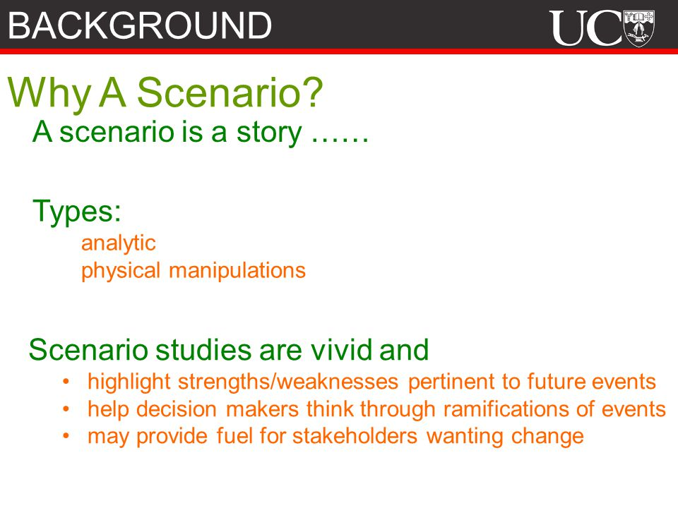 A scenario is a story …… Types: analytic physical manipulations Scenario studies are vivid and highlight strengths/weaknesses pertinent to future events help decision makers think through ramifications of events may provide fuel for stakeholders wanting change Why A Scenario.