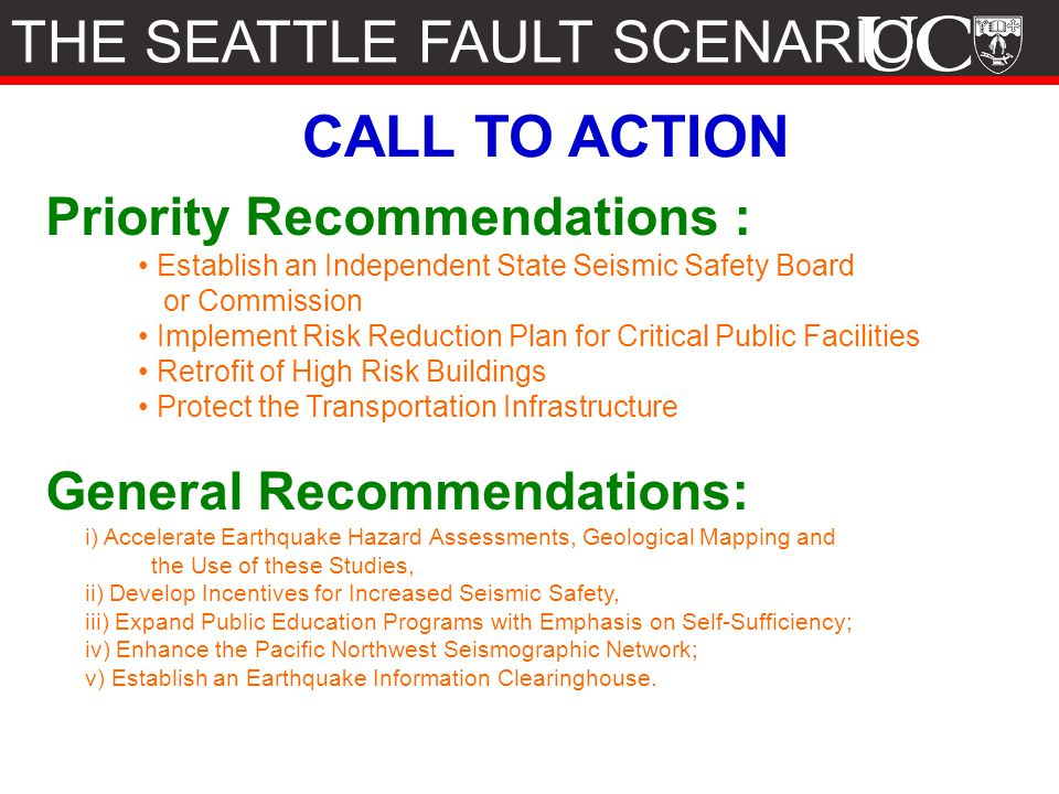 CALL TO ACTION Priority Recommendations : Establish an Independent State Seismic Safety Board or Commission Implement Risk Reduction Plan for Critical Public Facilities Retrofit of High Risk Buildings Protect the Transportation Infrastructure General Recommendations: i) Accelerate Earthquake Hazard Assessments, Geological Mapping and the Use of these Studies, ii) Develop Incentives for Increased Seismic Safety, iii) Expand Public Education Programs with Emphasis on Self-Sufficiency; iv) Enhance the Pacific Northwest Seismographic Network; v) Establish an Earthquake Information Clearinghouse.