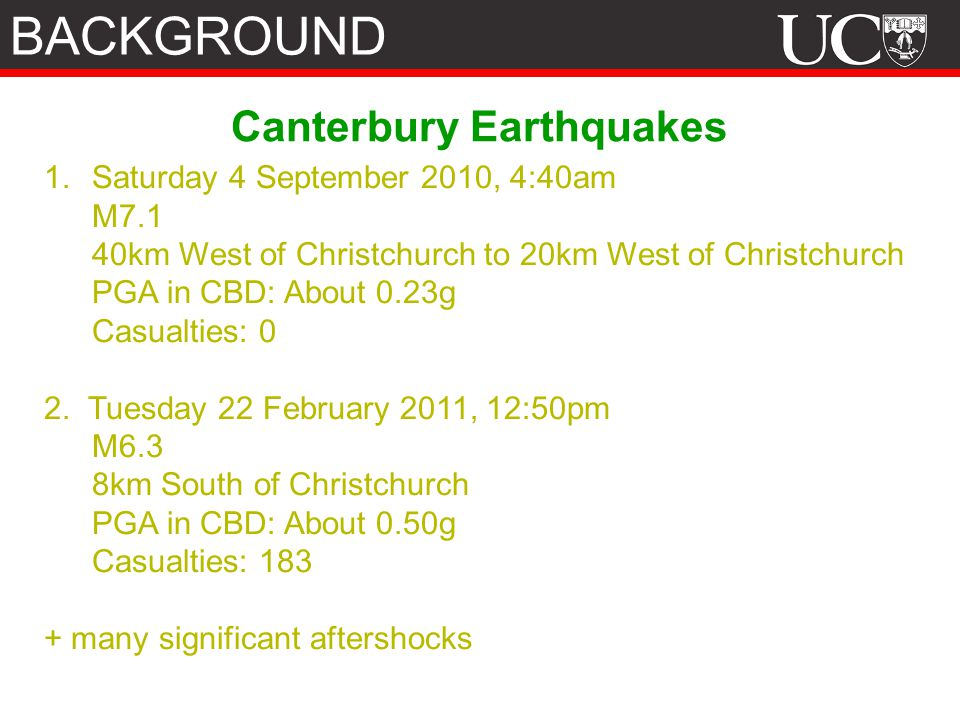 Canterbury Earthquakes 1.Saturday 4 September 2010, 4:40am M7.1 40km West of Christchurch to 20km West of Christchurch PGA in CBD: About 0.23g Casualties: 0 2.