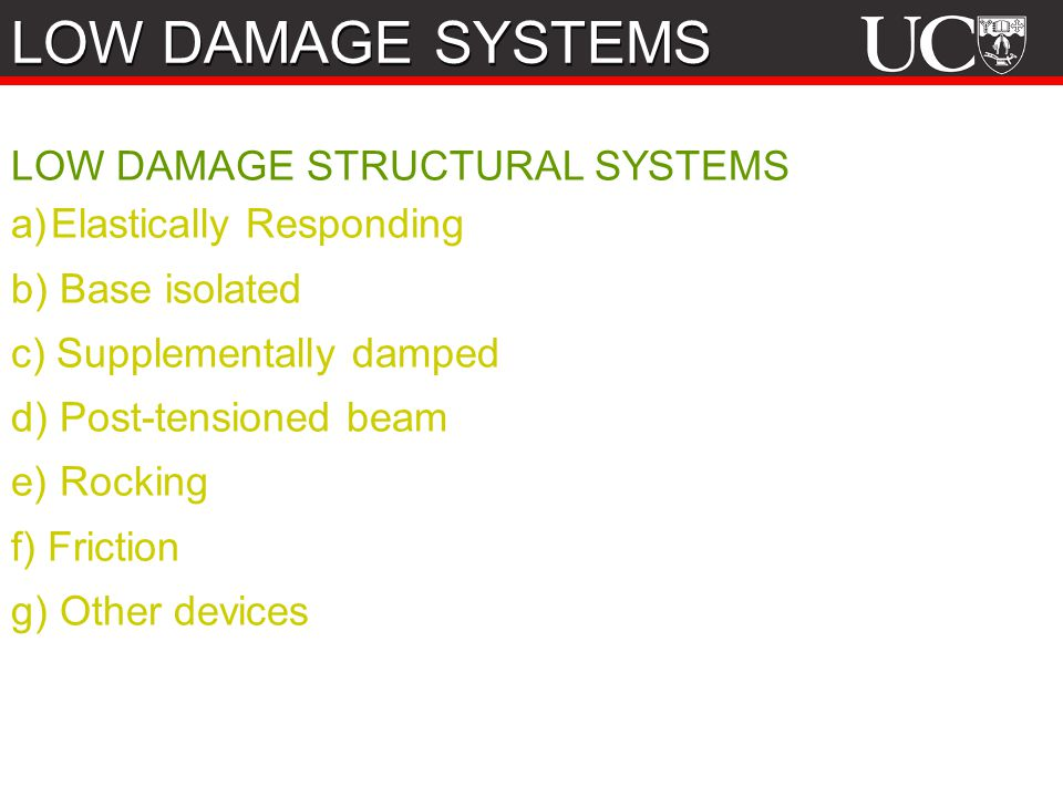 LOW DAMAGE STRUCTURAL SYSTEMS a)Elastically Responding b) Base isolated c) Supplementally damped d) Post-tensioned beam e) Rocking f) Friction g) Other devices LOW DAMAGE SYSTEMS
